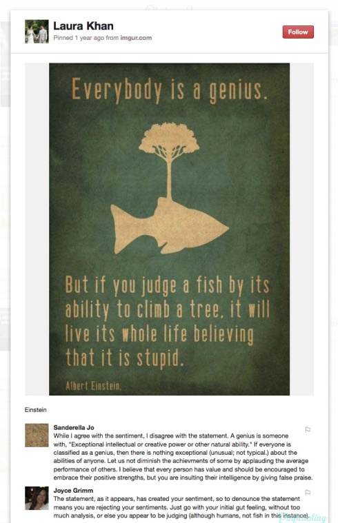 Screencap of a Pinterest pin. Everybody is a genius, but if you judge a fish by it's ability to climb a tree, it will live its whole life believing it is stupid.